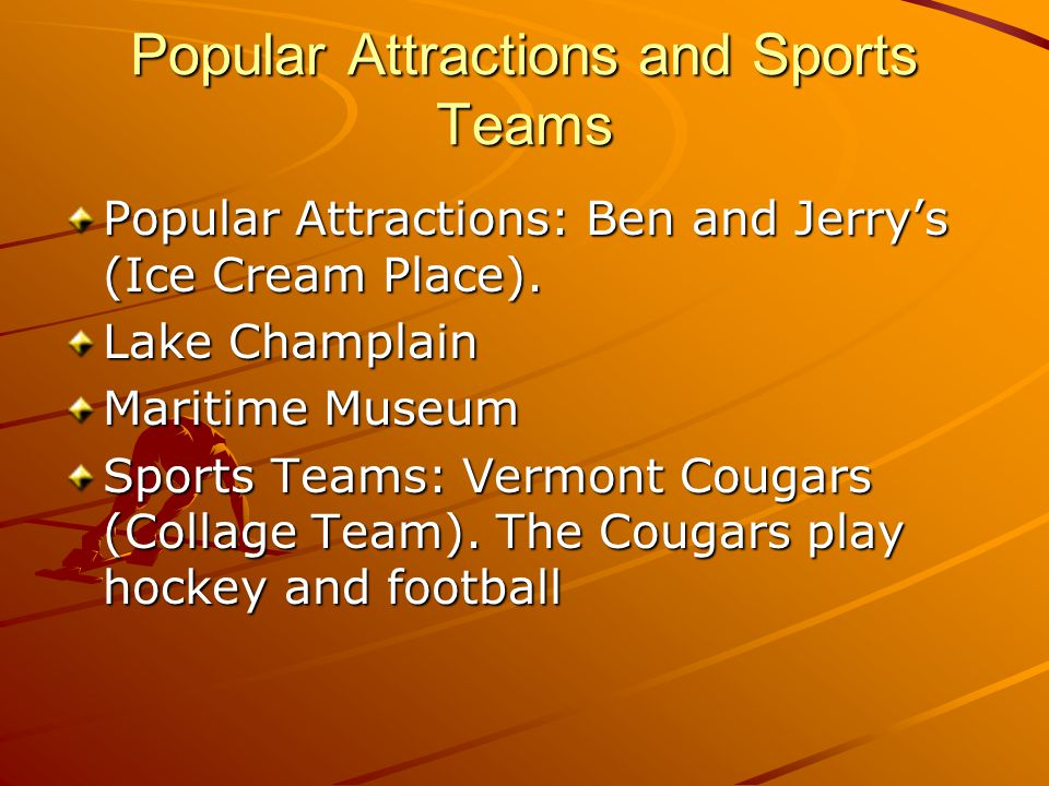Popular Attractions and Sports Teams Popular Attractions: Ben and Jerry's (Ice Cream Place).