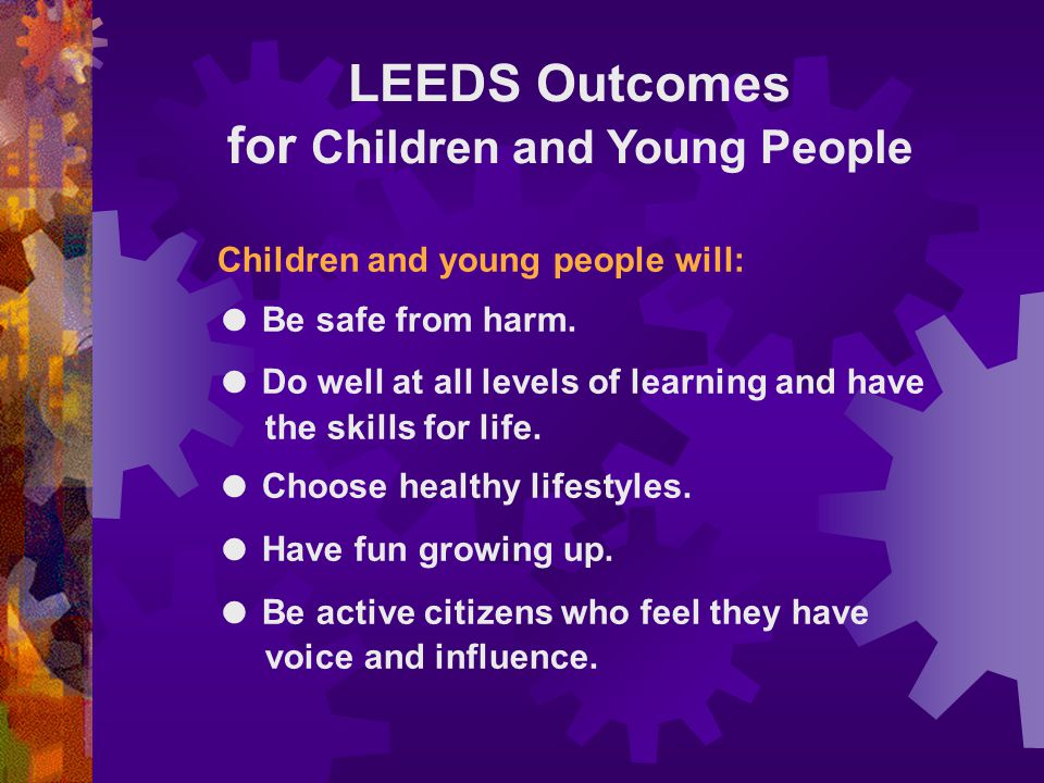LEEDS Outcomes for Children and Young People Children and young people will: ● Be safe from harm.