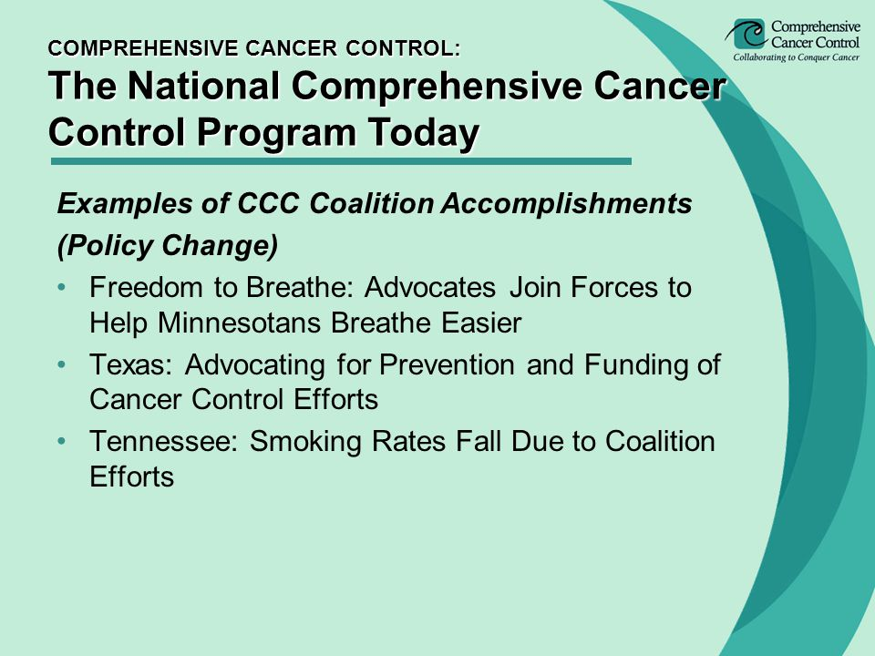 Examples of CCC Coalition Accomplishments (Policy Change) Freedom to Breathe: Advocates Join Forces to Help Minnesotans Breathe Easier Texas: Advocating for Prevention and Funding of Cancer Control Efforts Tennessee: Smoking Rates Fall Due to Coalition Efforts COMPREHENSIVE CANCER CONTROL: The National Comprehensive Cancer Control Program Today