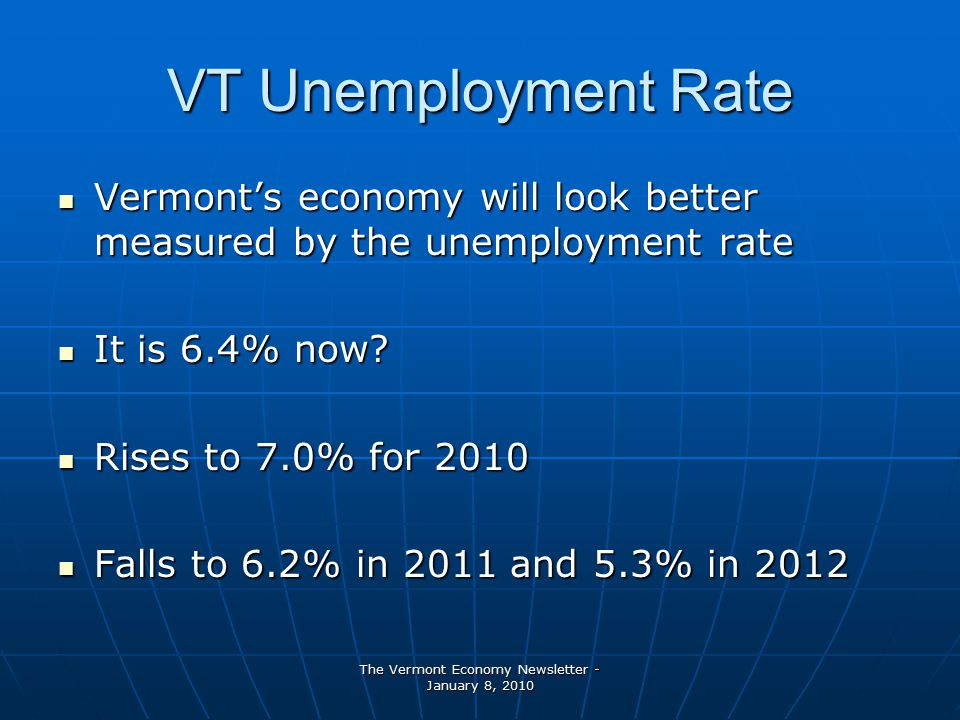 The Vermont Economy Newsletter - January 8, 2010 VT Unemployment Rate Vermont's economy will look better measured by the unemployment rate Vermont's economy will look better measured by the unemployment rate It is 6.4% now.