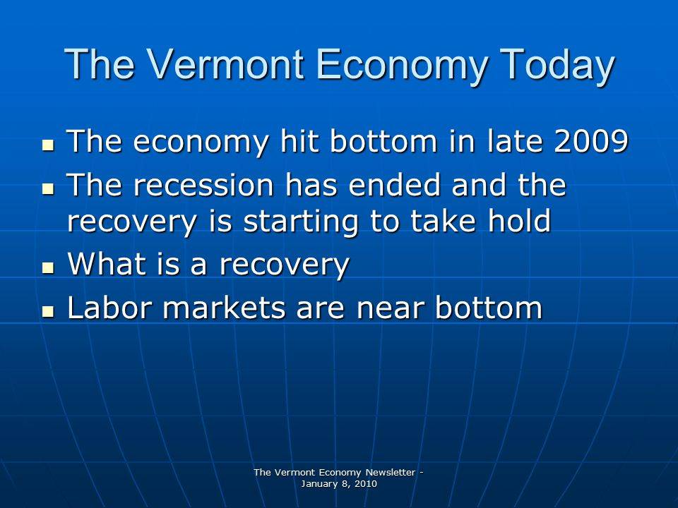 The Vermont Economy Newsletter - January 8, 2010 The Vermont Economy Today The economy hit bottom in late 2009 The economy hit bottom in late 2009 The recession has ended and the recovery is starting to take hold The recession has ended and the recovery is starting to take hold What is a recovery What is a recovery Labor markets are near bottom Labor markets are near bottom