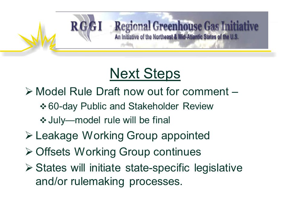 Next Steps  Model Rule Draft now out for comment –  60-day Public and Stakeholder Review  July—model rule will be final  Leakage Working Group appointed  Offsets Working Group continues  States will initiate state-specific legislative and/or rulemaking processes.