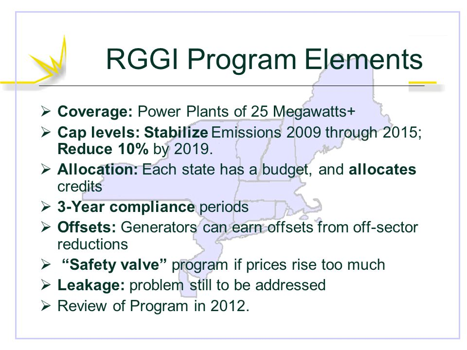 RGGI Program Elements  Coverage: Power Plants of 25 Megawatts+  Cap levels: Stabilize Emissions 2009 through 2015; Reduce 10% by 2019.