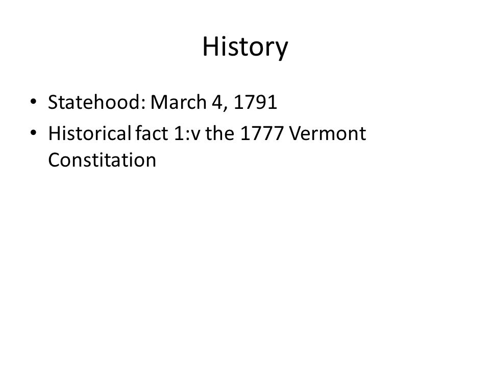 History Statehood: March 4, 1791 Historical fact 1:v the 1777 Vermont Constitation