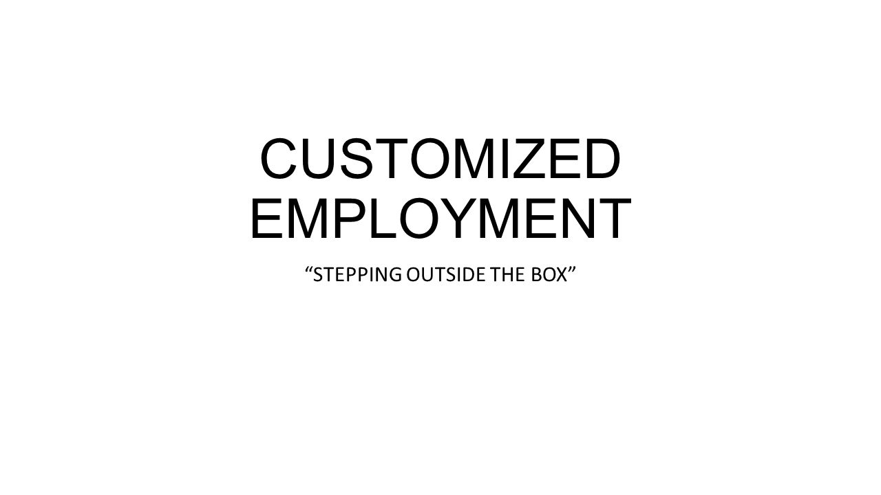 CUSTOMIZED EMPLOYMENT STEPPING OUTSIDE THE BOX
