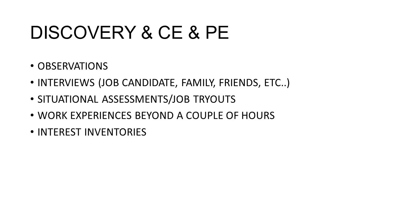 DISCOVERY & CE & PE OBSERVATIONS INTERVIEWS (JOB CANDIDATE, FAMILY, FRIENDS, ETC..) SITUATIONAL ASSESSMENTS/JOB TRYOUTS WORK EXPERIENCES BEYOND A COUPLE OF HOURS INTEREST INVENTORIES