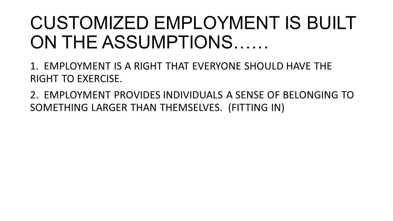 CUSTOMIZED EMPLOYMENT IS BUILT ON THE ASSUMPTIONS…… 1.