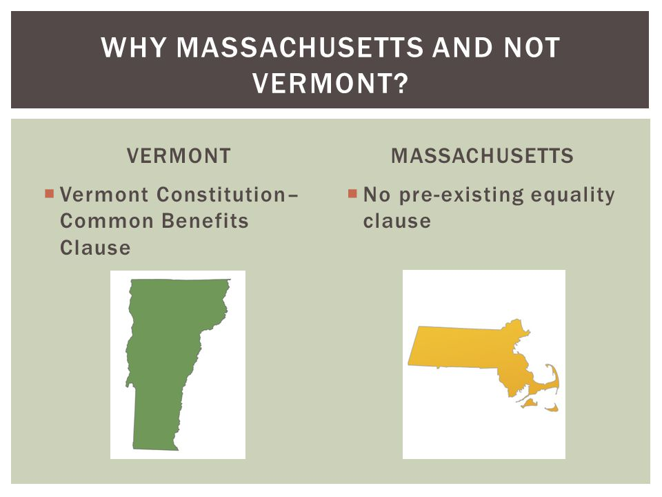 VERMONT  Vermont Constitution– Common Benefits Clause MASSACHUSETTS  No pre-existing equality clause WHY MASSACHUSETTS AND NOT VERMONT