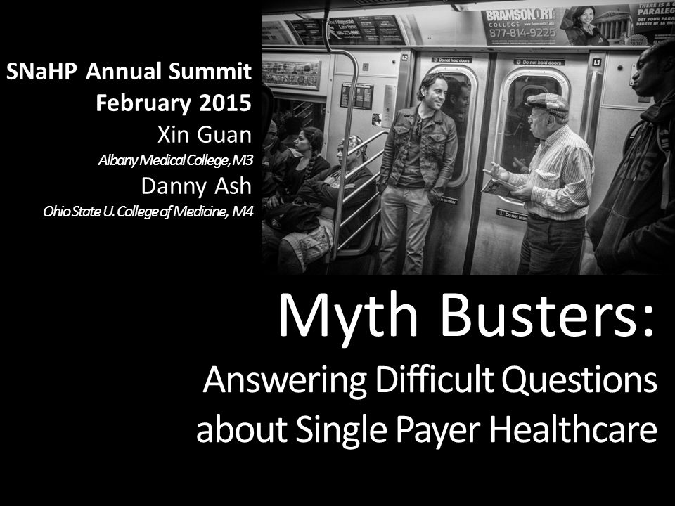 Myth Busters: Answering Difficult Questions about Single Payer Healthcare  SNaHP Annual Summit February 2015 Xin