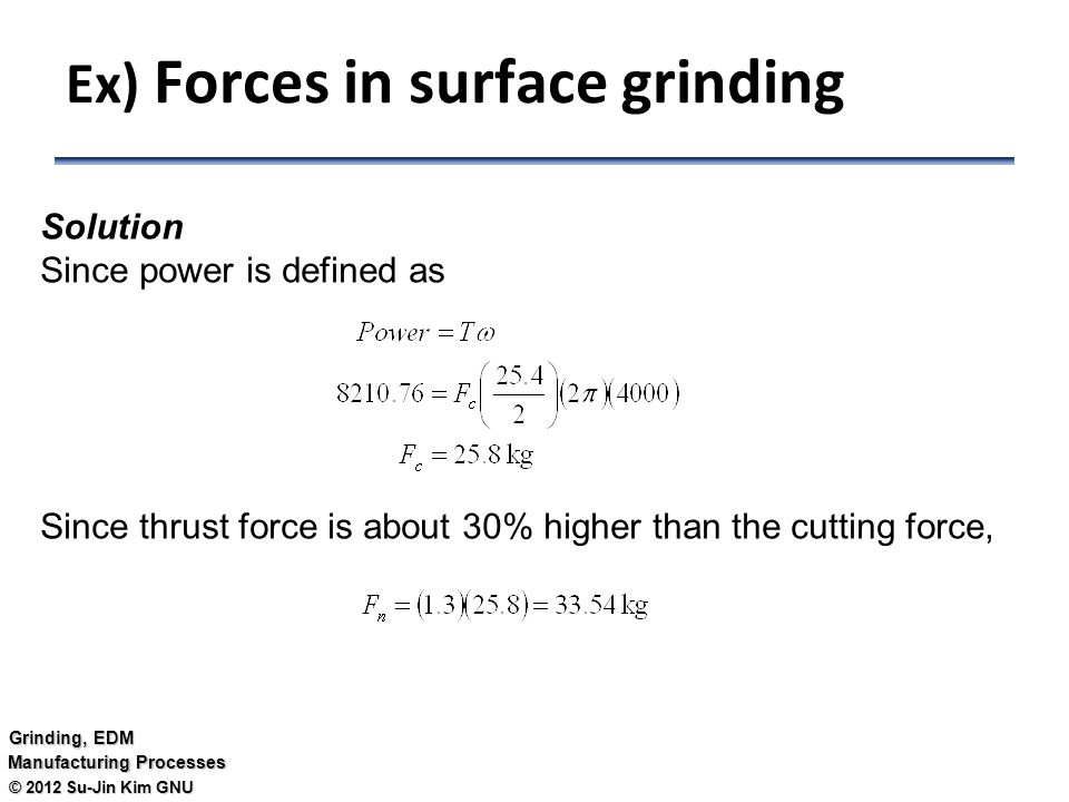 © 2012 Su-Jin Kim GNU Grinding, EDM Manufacturing Processes Solution Since power is defined as Since thrust force is about 30% higher than the cutting force, Ex) Forces in surface grinding