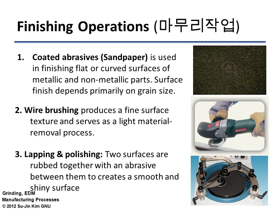 © 2012 Su-Jin Kim GNU Grinding, EDM Manufacturing Processes Finishing Operations ( 마무리작업 ) 1.Coated abrasives (Sandpaper) is used in finishing flat or curved surfaces of metallic and non-metallic parts.