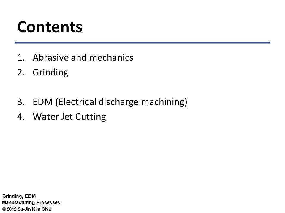 © 2012 Su-Jin Kim GNU Grinding, EDM Manufacturing Processes Contents 1.Abrasive and mechanics 2.Grinding 3.EDM (Electrical discharge machining) 4.Water Jet Cutting