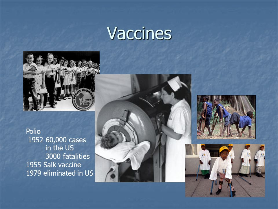 Vaccines Polio ,000 cases in the US 3000 fatalities 1955 Salk vaccine 1979 eliminated in US