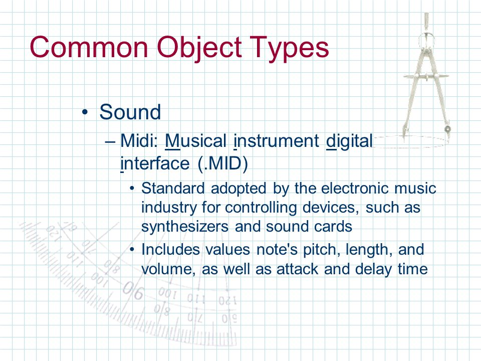 Common Object Types Sound –Midi: Musical instrument digital interface (.MID) Standard adopted by the electronic music industry for controlling devices, such as synthesizers and sound cards Includes values note s pitch, length, and volume, as well as attack and delay time