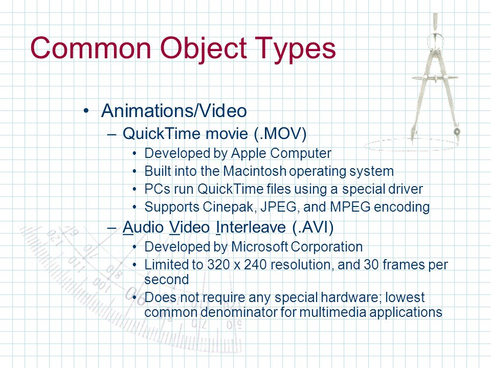 Common Object Types Animations/Video –QuickTime movie (.MOV) Developed by Apple Computer Built into the Macintosh operating system PCs run QuickTime files using a special driver Supports Cinepak, JPEG, and MPEG encoding –Audio Video Interleave (.AVI) Developed by Microsoft Corporation Limited to 320 x 240 resolution, and 30 frames per second Does not require any special hardware; lowest common denominator for multimedia applications