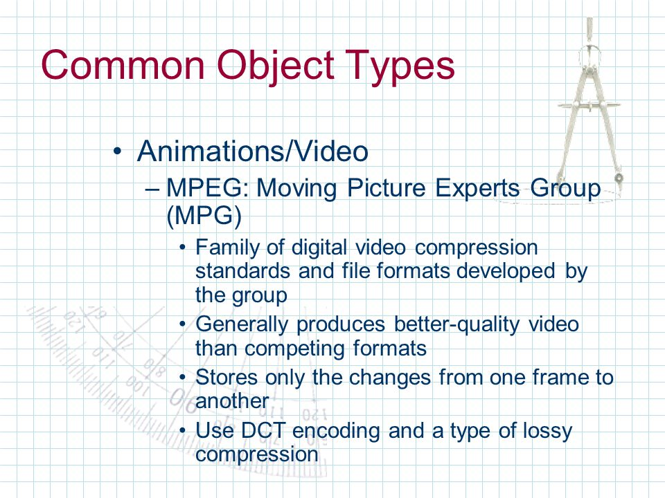 Common Object Types Animations/Video –MPEG: Moving Picture Experts Group (MPG) Family of digital video compression standards and file formats developed by the group Generally produces better-quality video than competing formats Stores only the changes from one frame to another Use DCT encoding and a type of lossy compression