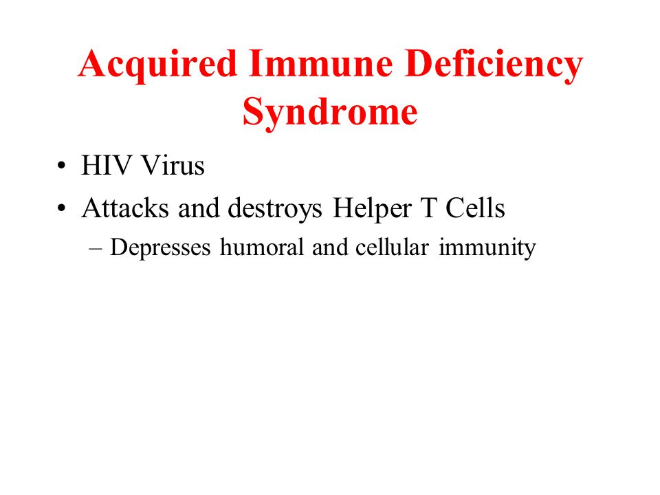 Acquired Immune Deficiency Syndrome HIV Virus Attacks and destroys Helper T Cells –Depresses humoral and cellular immunity