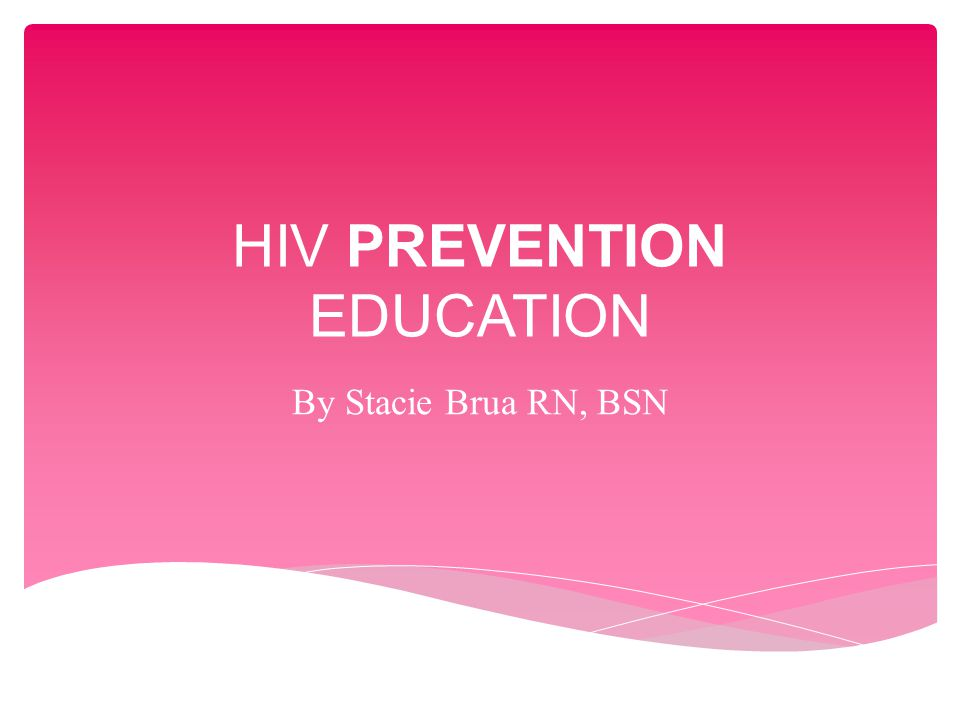 HIV PREVENTION EDUCATION By Stacie Brua RN, BSN