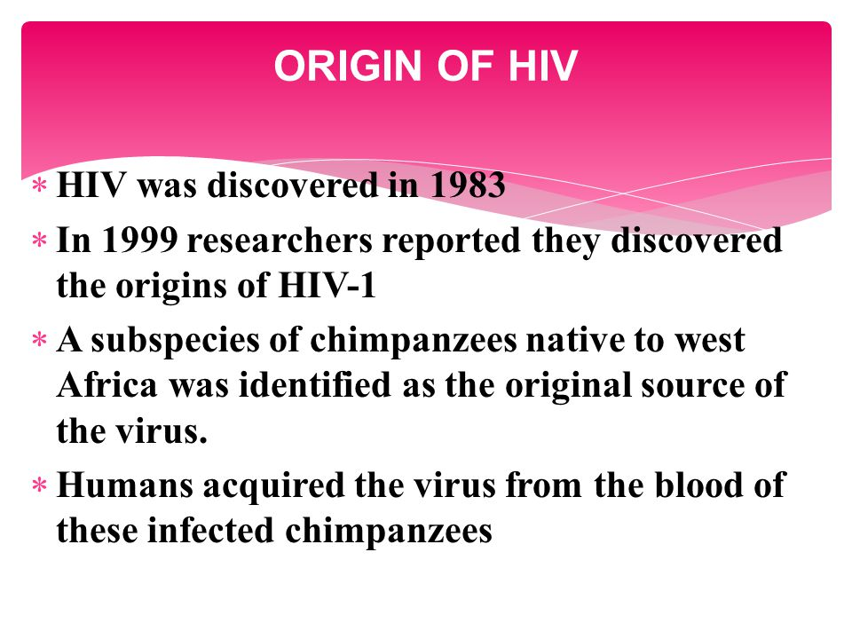  HIV was discovered in 1983  In 1999 researchers reported they discovered the origins of HIV-1  A subspecies of chimpanzees native to west Africa was identified as the original source of the virus.