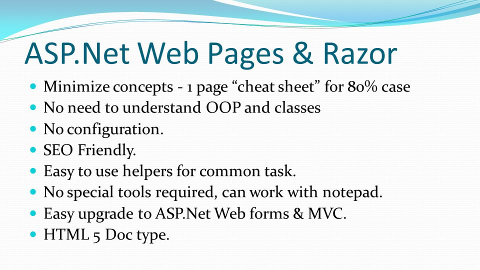 ASP.Net Web Pages & Razor Minimize concepts - 1 page cheat sheet for 80% case No need to understand OOP and classes No configuration.