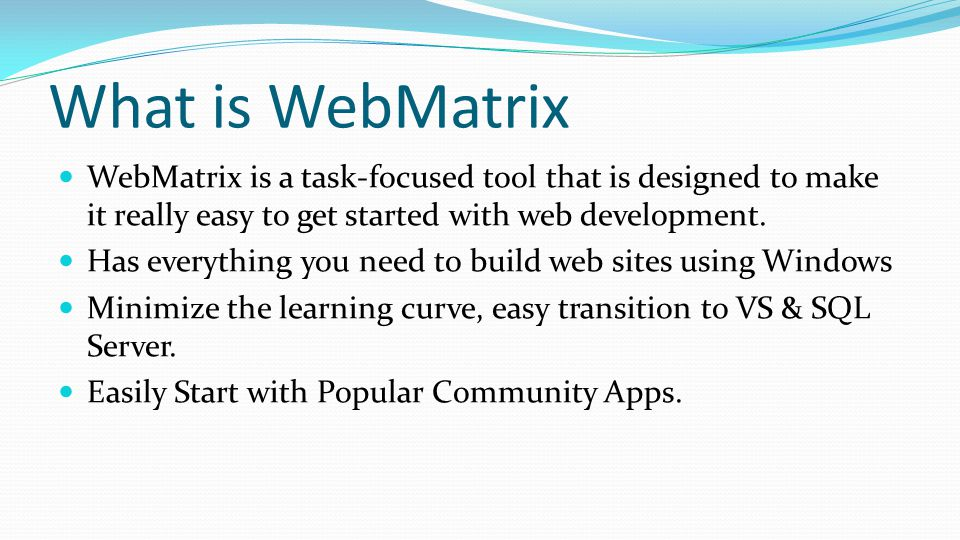 What is WebMatrix WebMatrix is a task-focused tool that is designed to make it really easy to get started with web development.