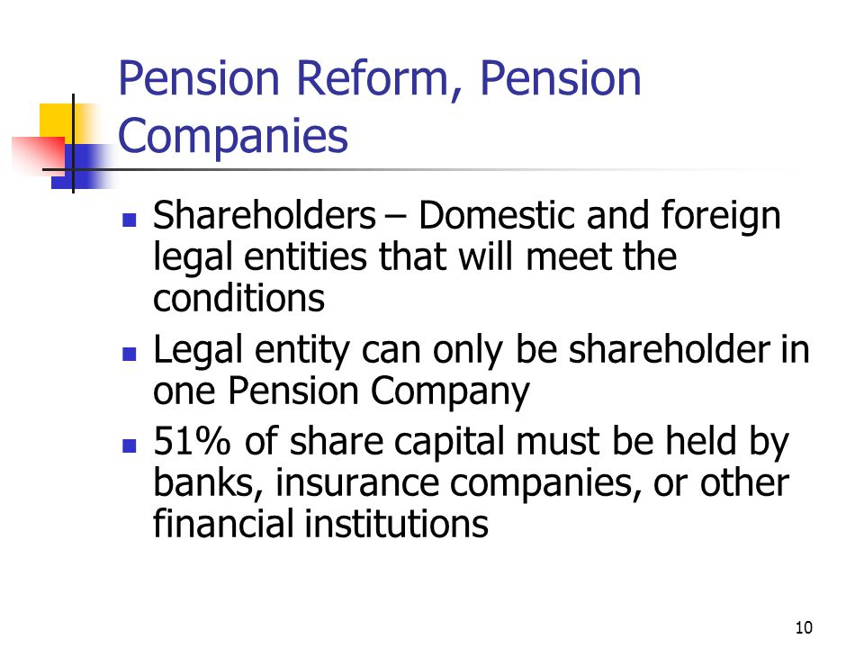 10 Pension Reform, Pension Companies Shareholders – Domestic and foreign legal entities that will meet the conditions Legal entity can only be shareholder in one Pension Company 51% of share capital must be held by banks, insurance companies, or other financial institutions