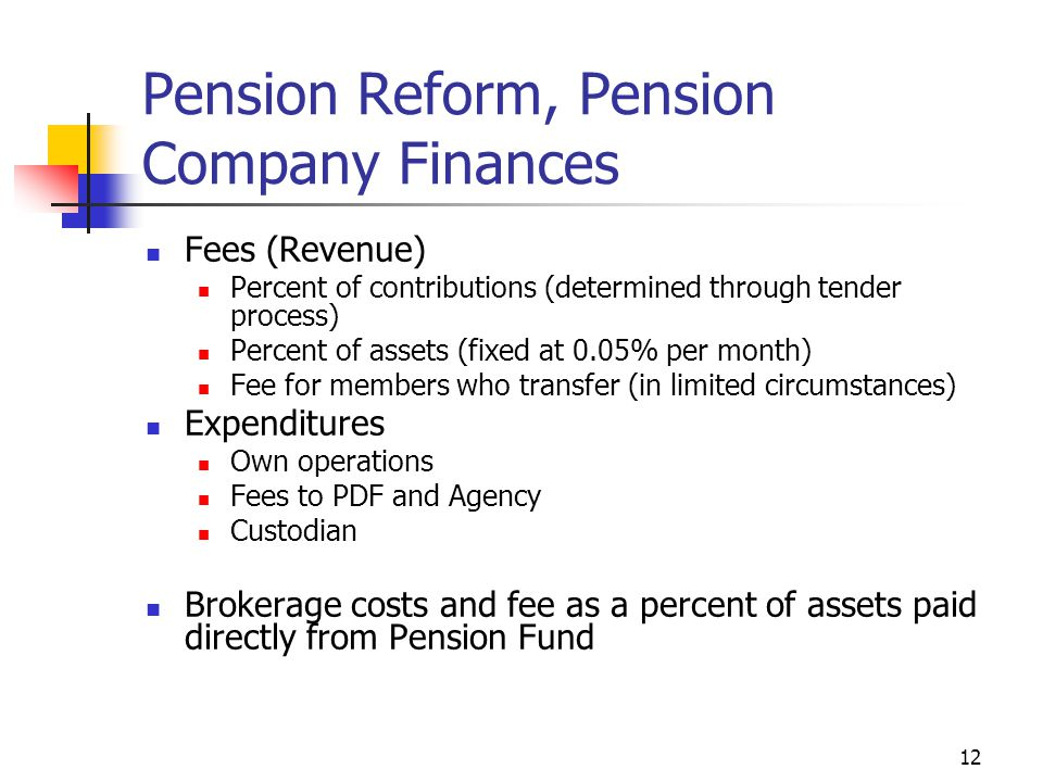 12 Pension Reform, Pension Company Finances Fees (Revenue) Percent of contributions (determined through tender process) Percent of assets (fixed at 0.05% per month) Fee for members who transfer (in limited circumstances) Expenditures Own operations Fees to PDF and Agency Custodian Brokerage costs and fee as a percent of assets paid directly from Pension Fund