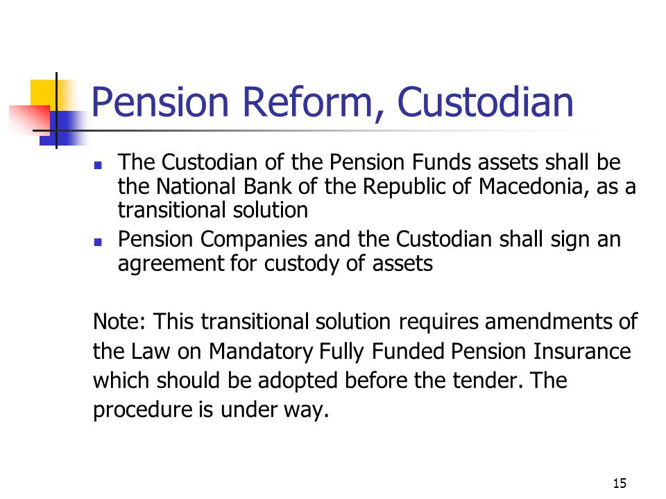 15 Pension Reform, Custodian The Custodian of the Pension Funds assets shall be the National Bank of the Republic of Macedonia, as a transitional solution Pension Companies and the Custodian shall sign an agreement for custody of assets Note: This transitional solution requires amendments of the Law on Mandatory Fully Funded Pension Insurance which should be adopted before the tender.