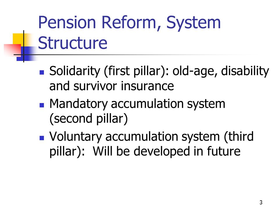 3 Pension Reform, System Structure Solidarity (first pillar): old-age, disability and survivor insurance Mandatory accumulation system (second pillar) Voluntary accumulation system (third pillar): Will be developed in future