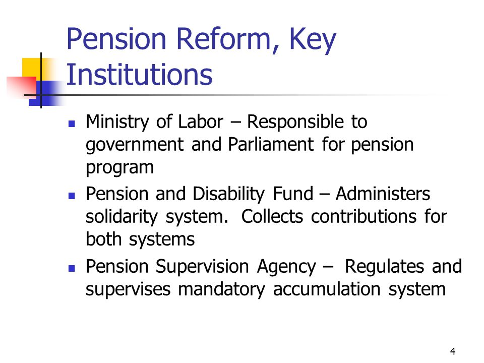 4 Pension Reform, Key Institutions Ministry of Labor – Responsible to government and Parliament for pension program Pension and Disability Fund – Administers solidarity system.