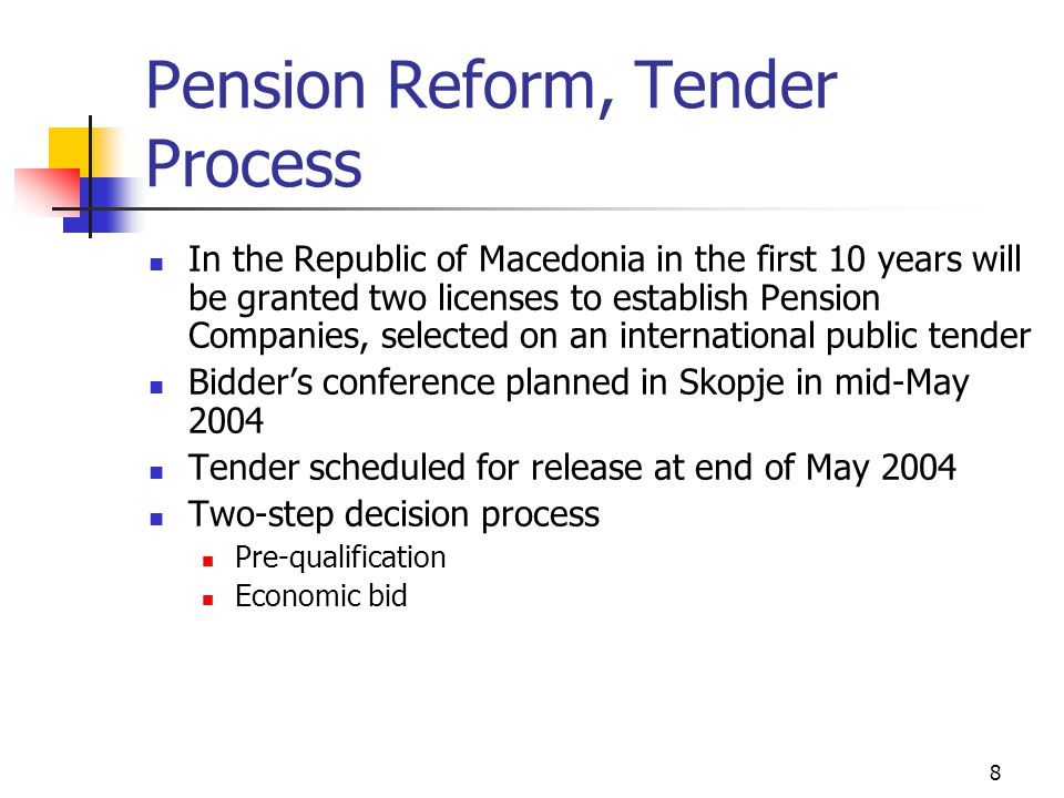 8 Pension Reform, Tender Process In the Republic of Macedonia in the first 10 years will be granted two licenses to establish Pension Companies, selected on an international public tender Bidder's conference planned in Skopje in mid-May 2004 Tender scheduled for release at end of May 2004 Two-step decision process Pre-qualification Economic bid