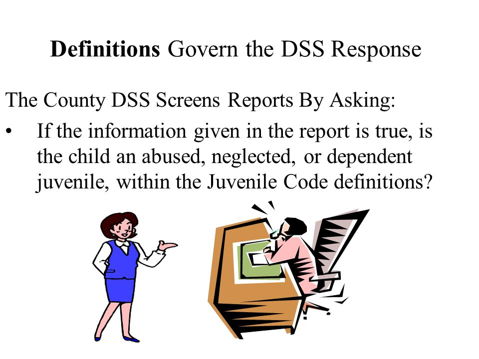 Definitions Govern the DSS Response The County DSS Screens Reports By Asking: If the information given in the report is true, is the child an abused, neglected, or dependent juvenile, within the Juvenile Code definitions