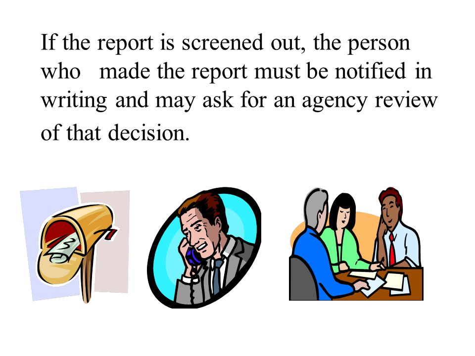 If the report is screened out, the person who made the report must be notified in writing and may ask for an agency review of that decision.