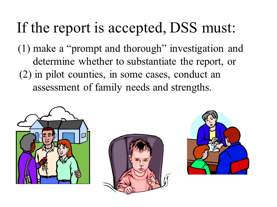 If the report is accepted, DSS must: (1) make a prompt and thorough investigation and determine whether to substantiate the report, or (2) in pilot counties, in some cases, conduct an assessment of family needs and strengths.