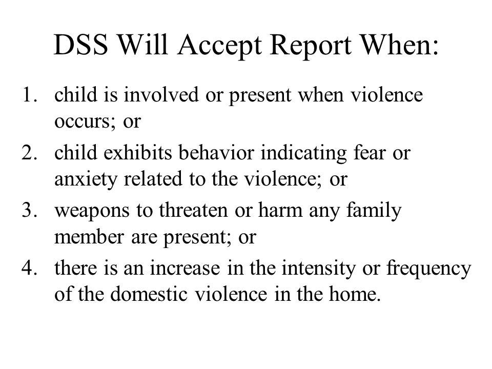DSS Will Accept Report When: 1.child is involved or present when violence occurs; or 2.child exhibits behavior indicating fear or anxiety related to the violence; or 3.weapons to threaten or harm any family member are present; or 4.there is an increase in the intensity or frequency of the domestic violence in the home.
