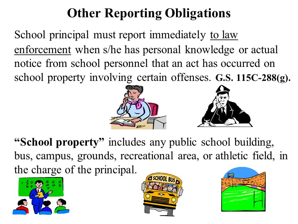 Other Reporting Obligations School principal must report immediately to law enforcement when s/he has personal knowledge or actual notice from school personnel that an act has occurred on school property involving certain offenses.