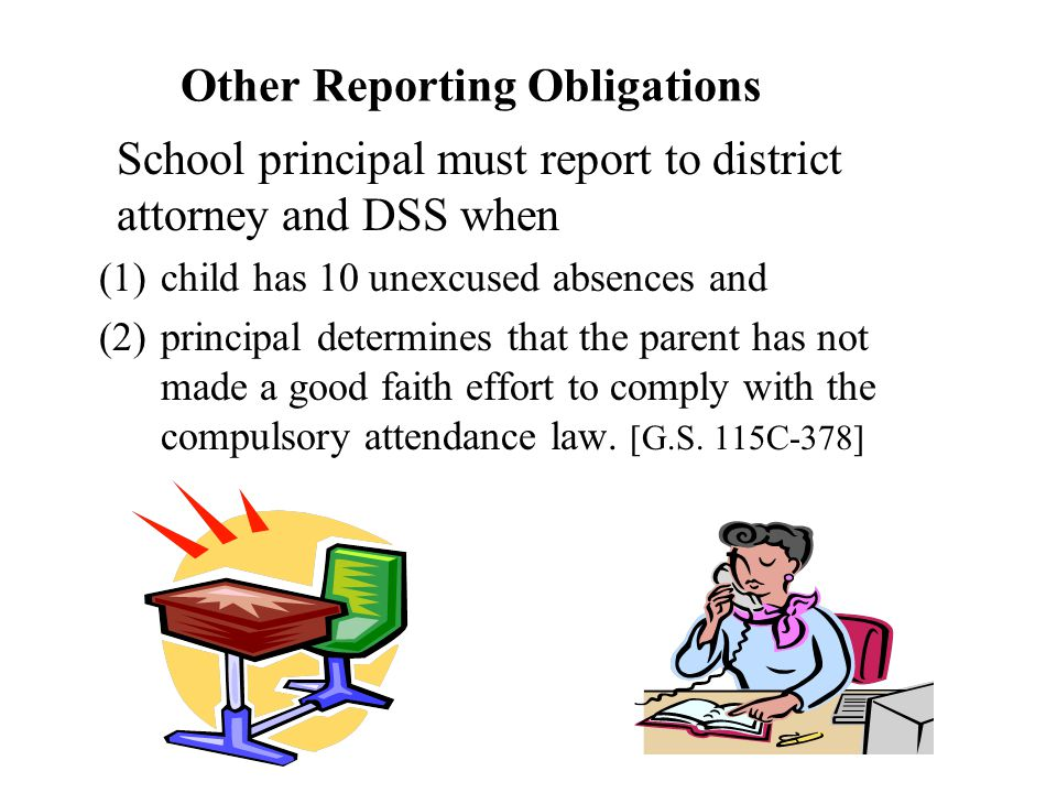 Other Reporting Obligations School principal must report to district attorney and DSS when (1)child has 10 unexcused absences and (2)principal determines that the parent has not made a good faith effort to comply with the compulsory attendance law.