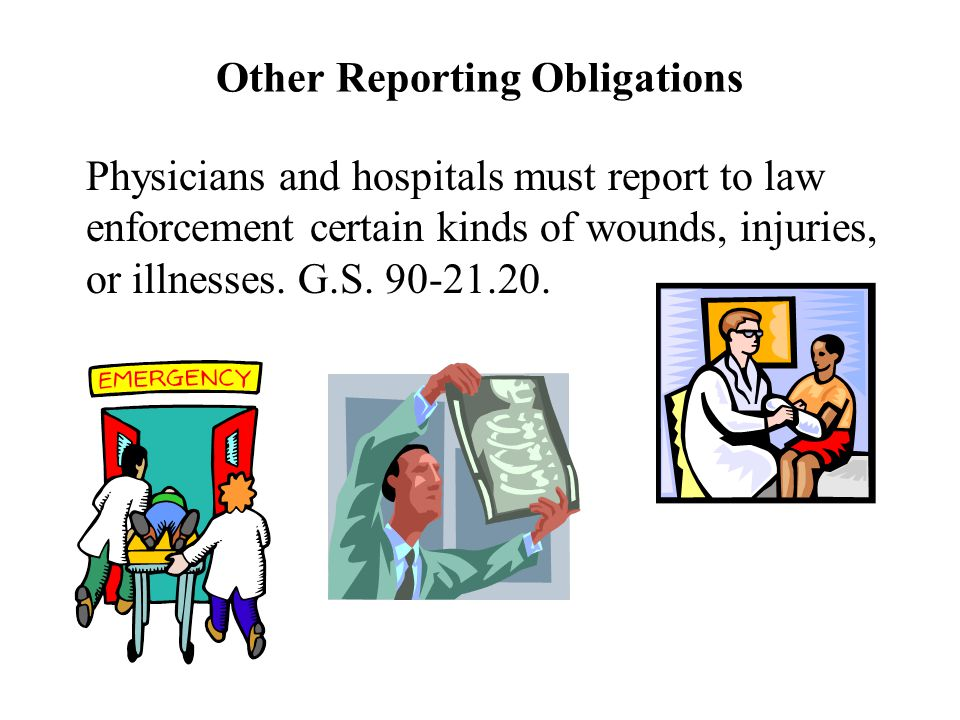 Other Reporting Obligations Physicians and hospitals must report to law enforcement certain kinds of wounds, injuries, or illnesses.