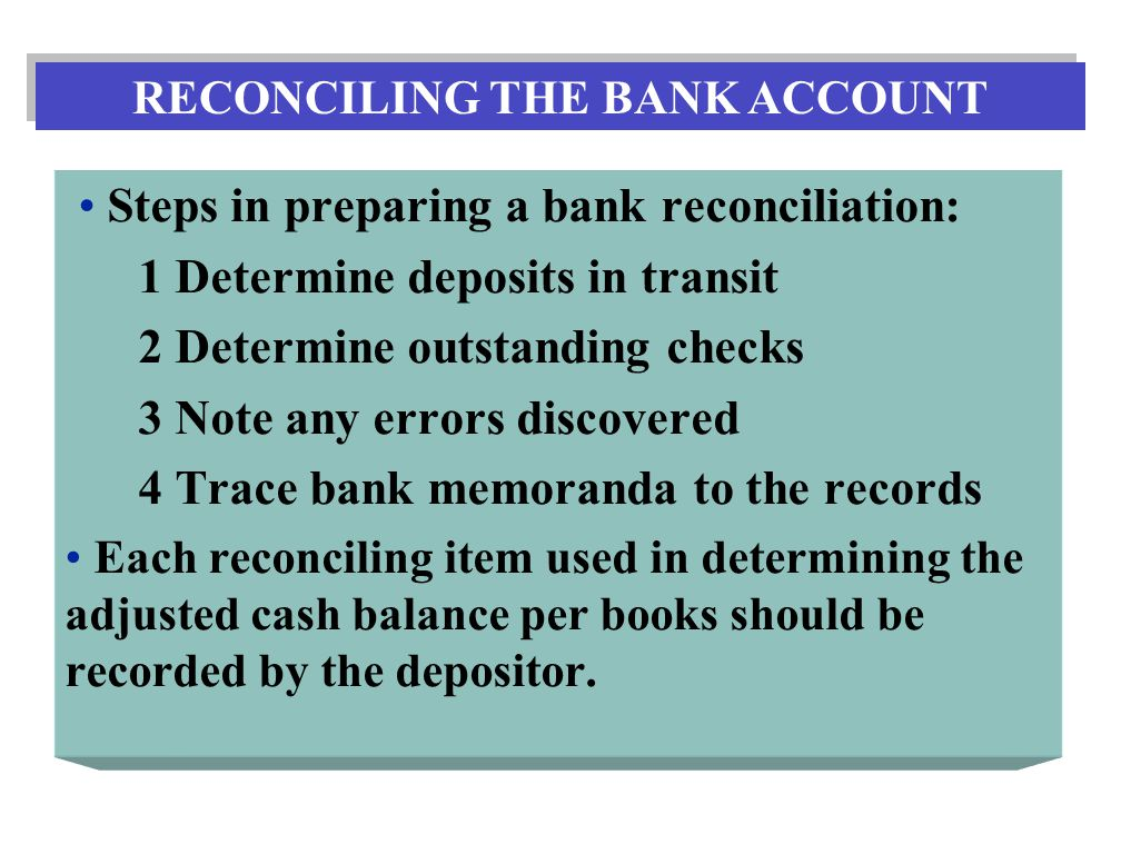 Steps in preparing a bank reconciliation: 1 Determine deposits in transit 2 Determine outstanding checks 3 Note any errors discovered 4 Trace bank memoranda to the records Each reconciling item used in determining the adjusted cash balance per books should be recorded by the depositor.
