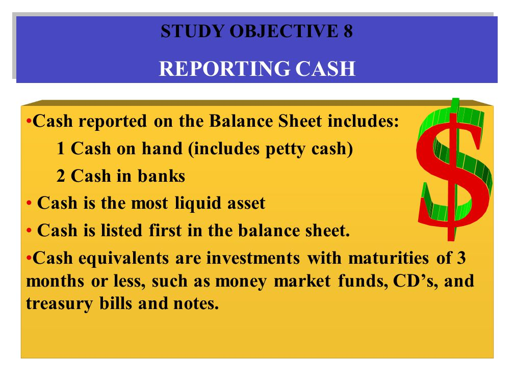 Cash reported on the Balance Sheet includes: 1 Cash on hand (includes petty cash) 2 Cash in banks Cash is the most liquid asset Cash is listed first in the balance sheet.