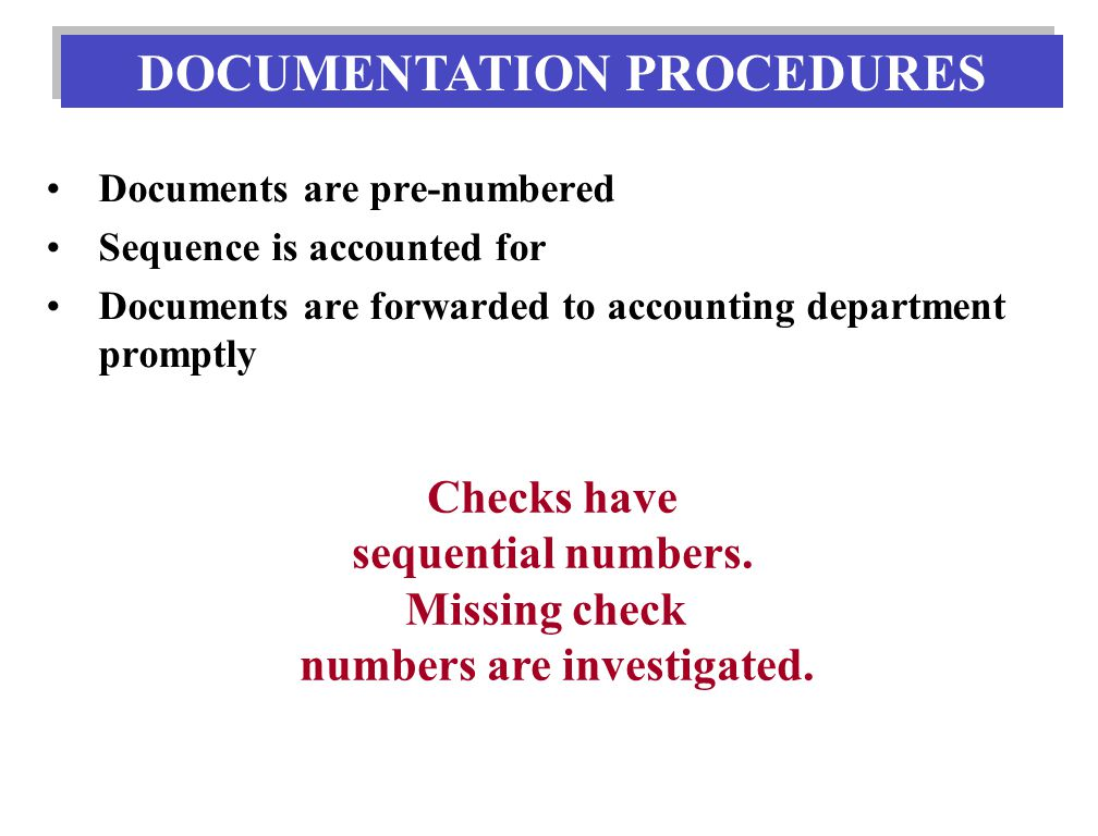 Documents are pre-numbered Sequence is accounted for Documents are forwarded to accounting department promptly DOCUMENTATION PROCEDURES Checks have sequential numbers.