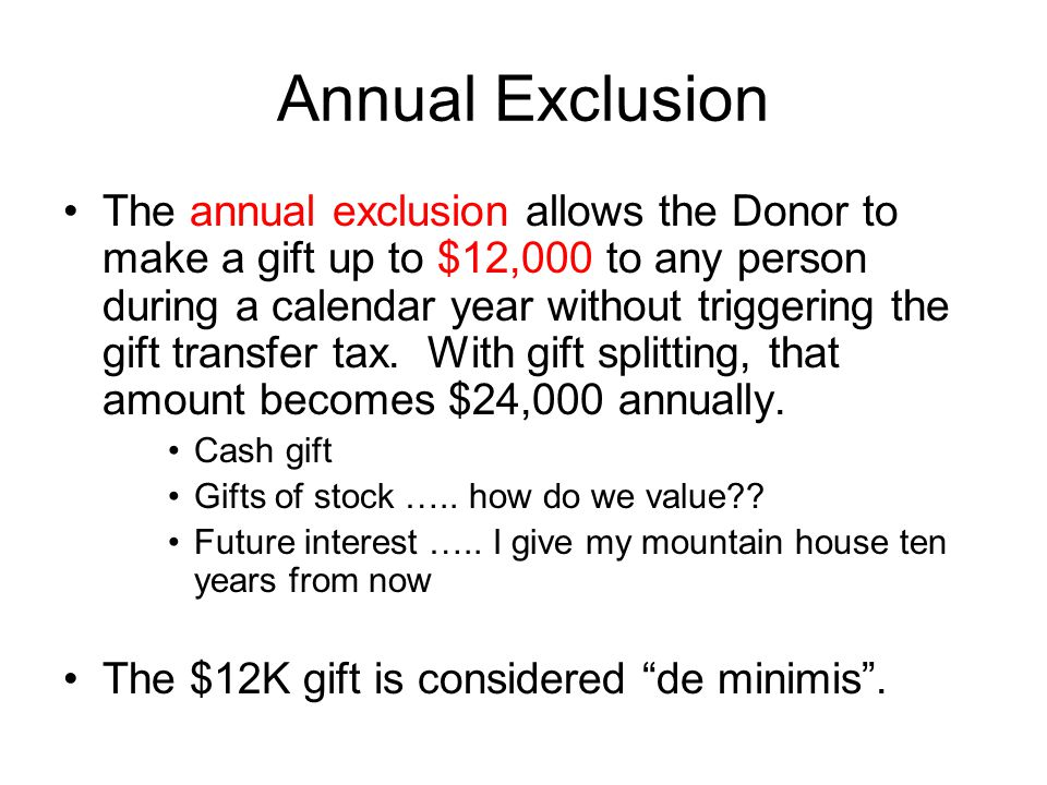 Annual Exclusion The annual exclusion allows the Donor to make a gift up to $12,000 to any person during a calendar year without triggering the gift transfer tax.