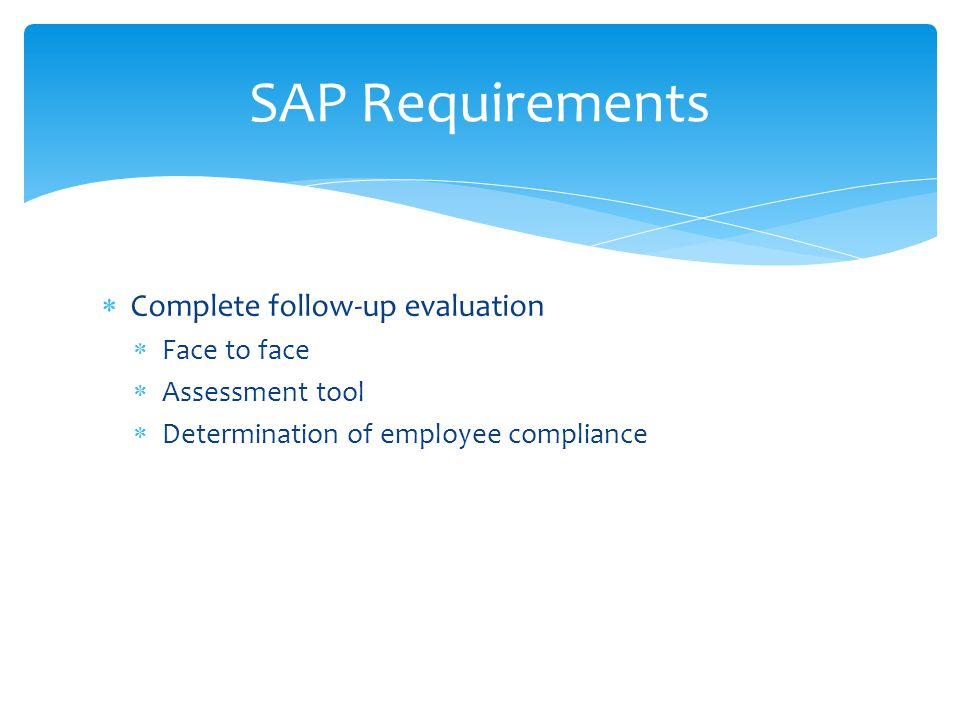  Complete follow-up evaluation  Face to face  Assessment tool  Determination of employee compliance SAP Requirements