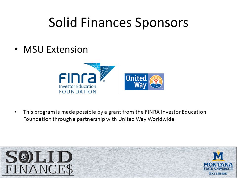 Solid Finances Sponsors MSU Extension This program is made possible by a grant from the FINRA Investor Education Foundation through a partnership with United Way Worldwide.