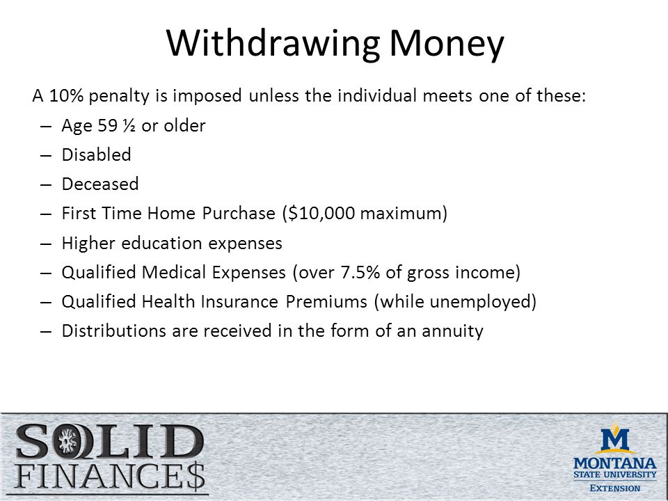 Withdrawing Money A 10% penalty is imposed unless the individual meets one of these: – Age 59 ½ or older – Disabled – Deceased – First Time Home Purchase ($10,000 maximum) – Higher education expenses – Qualified Medical Expenses (over 7.5% of gross income) – Qualified Health Insurance Premiums (while unemployed) – Distributions are received in the form of an annuity