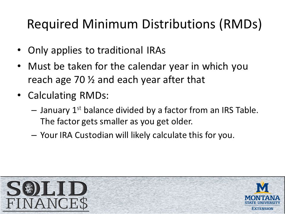 Required Minimum Distributions (RMDs) Only applies to traditional IRAs Must be taken for the calendar year in which you reach age 70 ½ and each year after that Calculating RMDs: – January 1 st balance divided by a factor from an IRS Table.