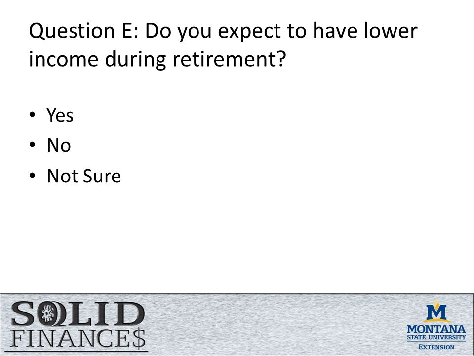 Question E: Do you expect to have lower income during retirement Yes No Not Sure