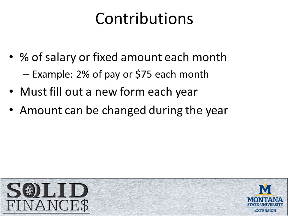 Contributions % of salary or fixed amount each month – Example: 2% of pay or $75 each month Must fill out a new form each year Amount can be changed during the year