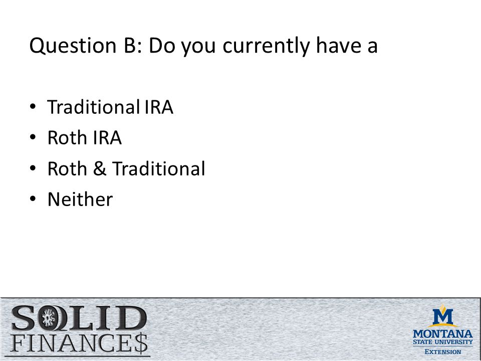Question B: Do you currently have a Traditional IRA Roth IRA Roth & Traditional Neither