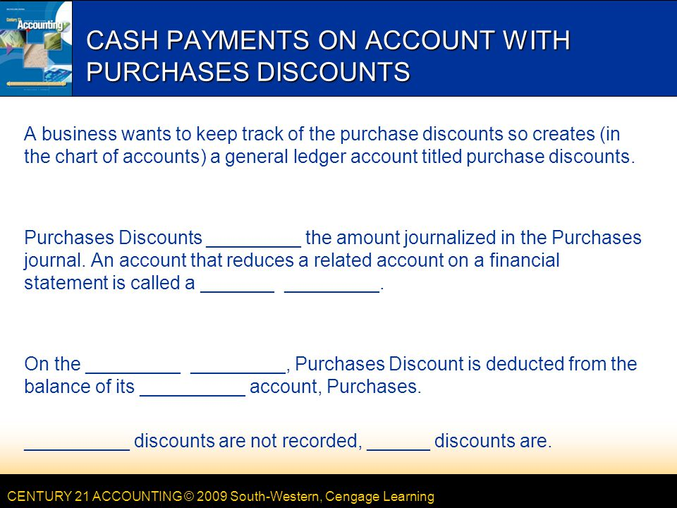 CENTURY 21 ACCOUNTING © 2009 South-Western, Cengage Learning CASH PAYMENTS ON ACCOUNT WITH PURCHASES DISCOUNTS A business wants to keep track of the purchase discounts so creates (in the chart of accounts) a general ledger account titled purchase discounts.